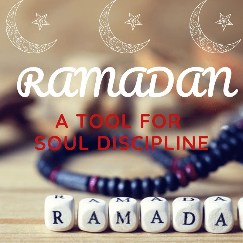 RAMADAN AS A TOOL FOR DISCIPLINING THE SOUL