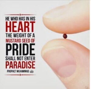 """No one who has an atom's-weight of arrogance in his heart will enter Paradise""""(Muslim)."""