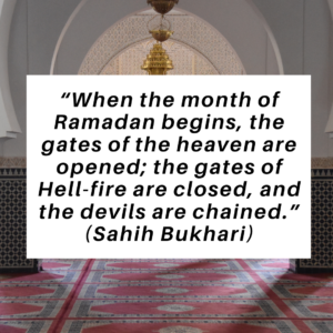 """When the month of Ramadan begins, the gates of the heaven are opened; the gates of Hell-fire are closed, and the devils are chained."""" (Sahih Bukhari)"""