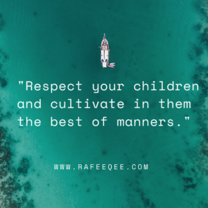 Respect your children and cultivate them in the best manners