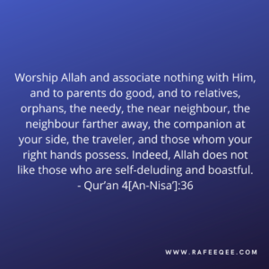 Worship Allah and associate nothing with Him, and to parents do good, and to relatives, orphans, the needy, the near neighbour, the neighbour farther away, the companion at your side, the traveler, and those whom your right hands possess. Indeed, Allah does not like those who are self-deluding and boastful.
