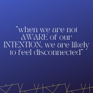 when we are not AWARE of our INTENTION, we are likely to feel disconnected