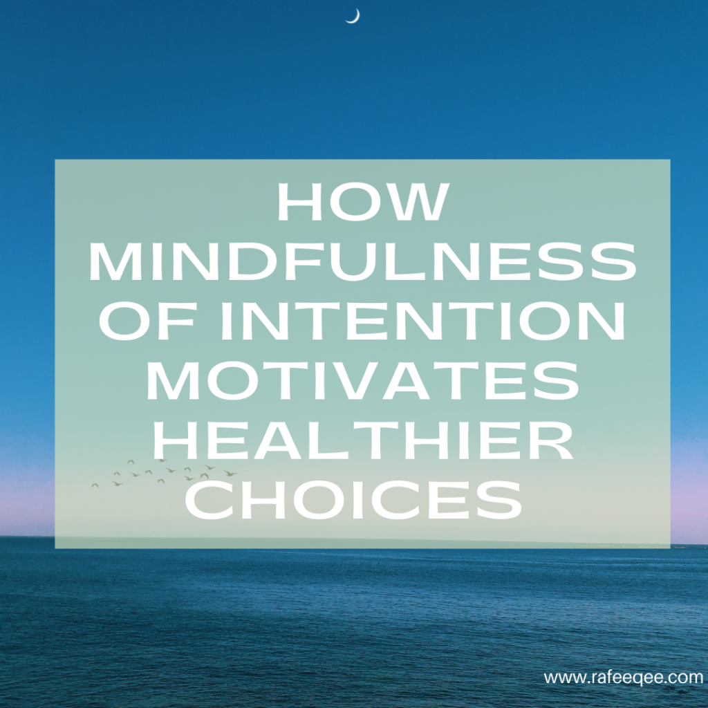 HOW MINDFULNESS OF OUR INTENTION MOTIVATES HEALTHY CHOICES